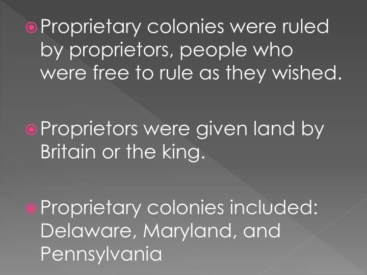 Proprietary colonies were ruled by proprietors, people who were free to rule as they wished.