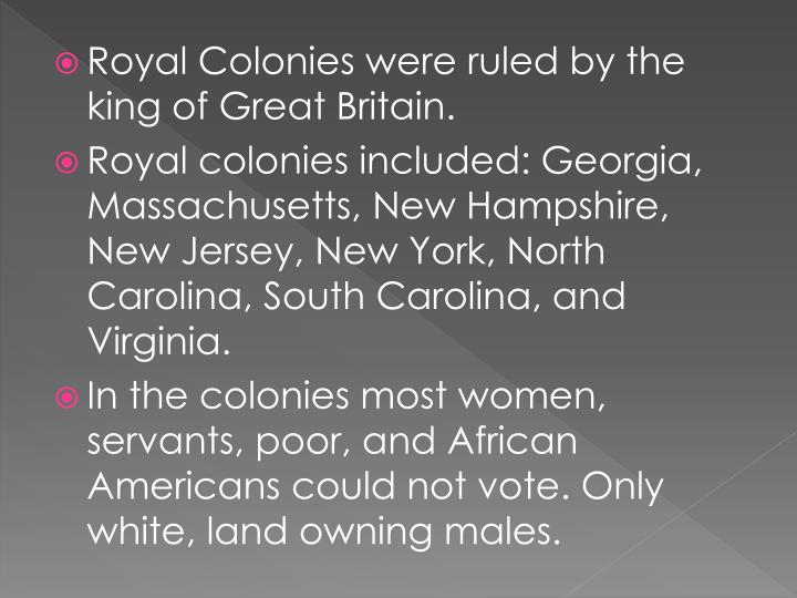 Royal Colonies were ruled by the king of Great Britain.