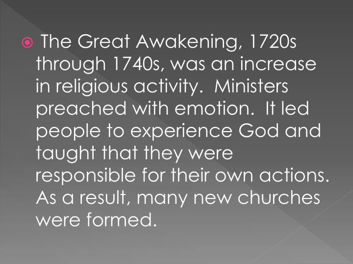 The Great Awakening, 1720s through 1740s, was an increase in religious activity.  Ministers preached with emotion.  It led people to experience God and taught that they were responsible for their own actions.  As a result, many new churches were formed.