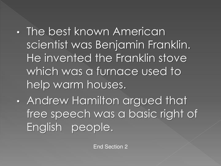 The best known American scientist was Benjamin Franklin.  He invented the Franklin stove which was a furnace used to help warm houses.