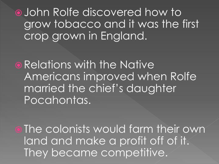 John Rolfe discovered how to grow tobacco and it was the first crop grown in England.