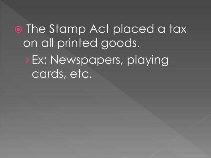 The Stamp Act placed a tax on all printed goods.