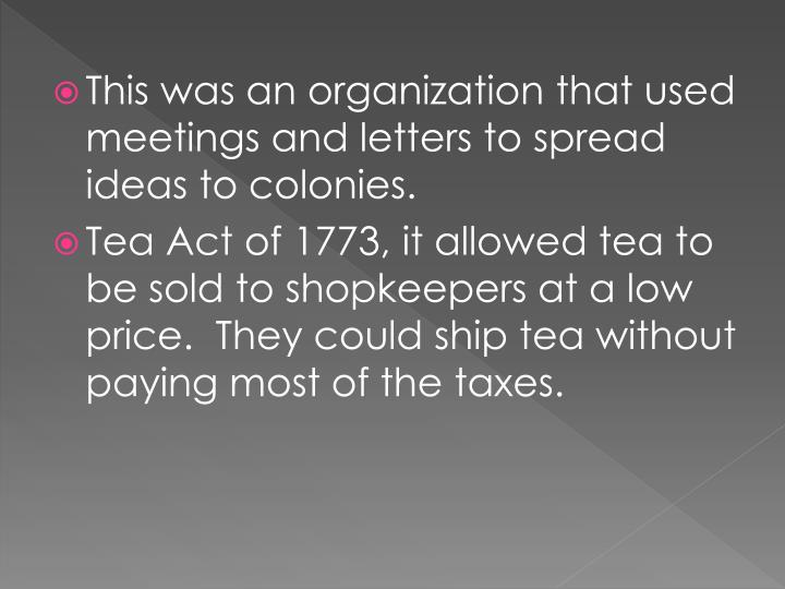 This was an organization that used meetings and letters to spread ideas to colonies.