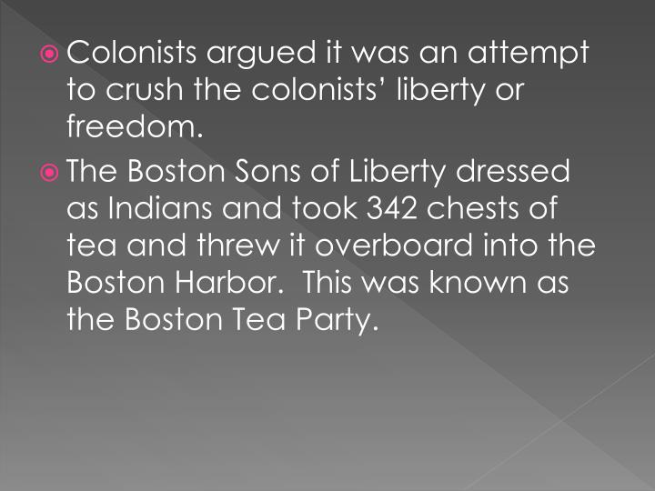 Colonists argued it was an attempt to crush the colonists' liberty or freedom.
