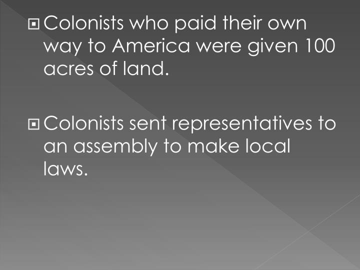 Colonists who paid their own way to America were given 100 acres of land.