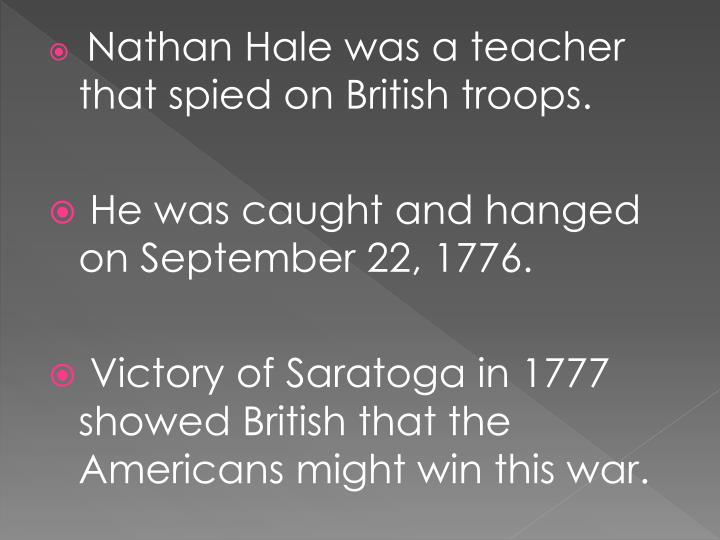 Nathan Hale was a teacher that spied on British troops.