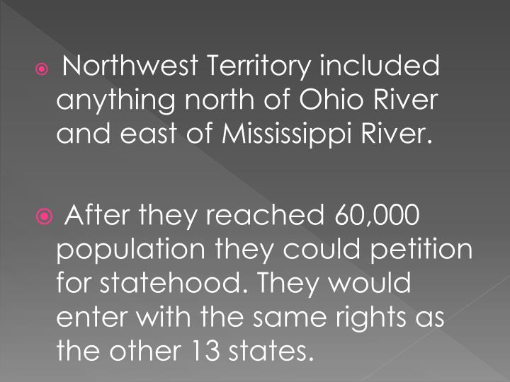 Northwest Territory included anything north of Ohio River and east of Mississippi River.
