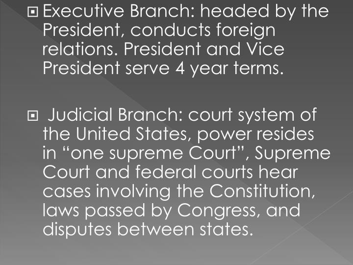 Executive Branch: headed by the President, conducts foreign relations. President and Vice President serve 4 year terms.