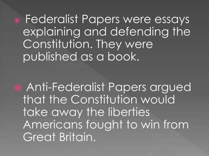Federalist Papers were essays explaining and defending the Constitution. They were published as a book.