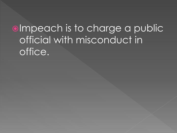 Impeach is to charge a public official with misconduct in office.