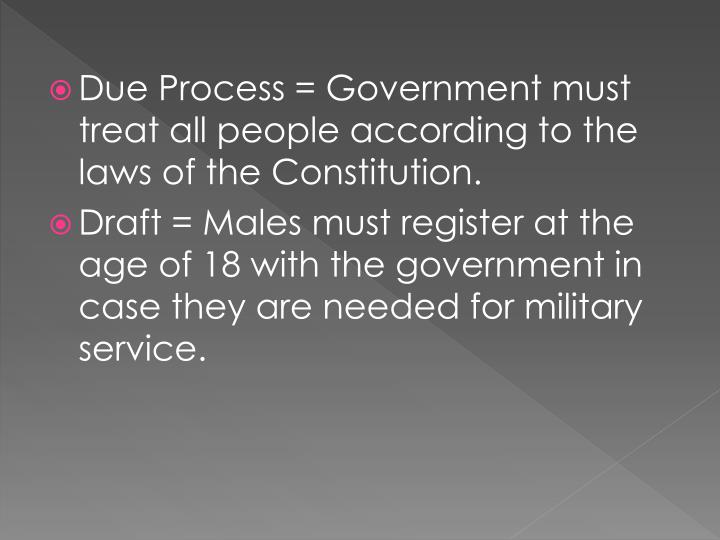 Due Process = Government must treat all people according to the laws of the Constitution.