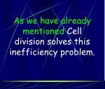 as we have already mentioned cell division solves this inefficiency problem