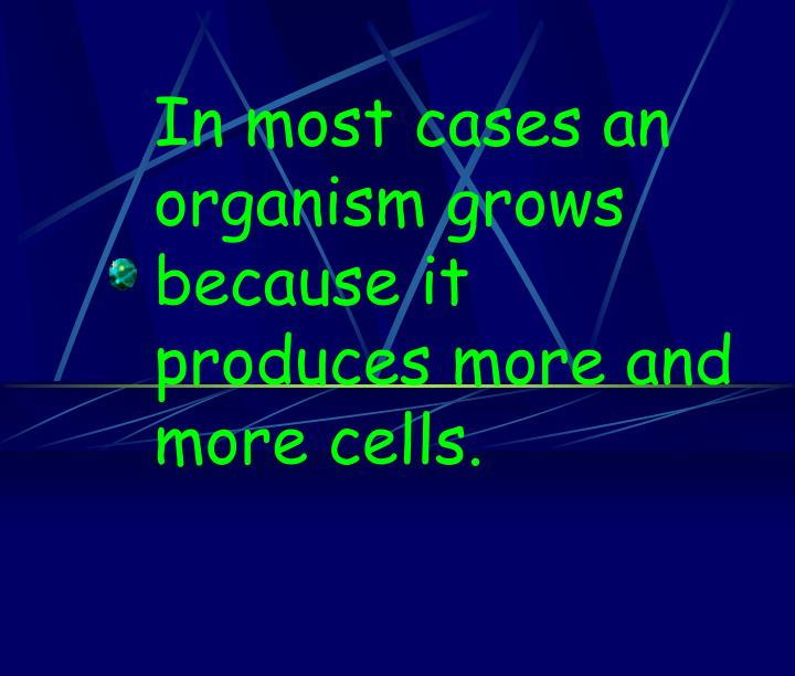 In most cases an organism grows because it produces more and more cells.