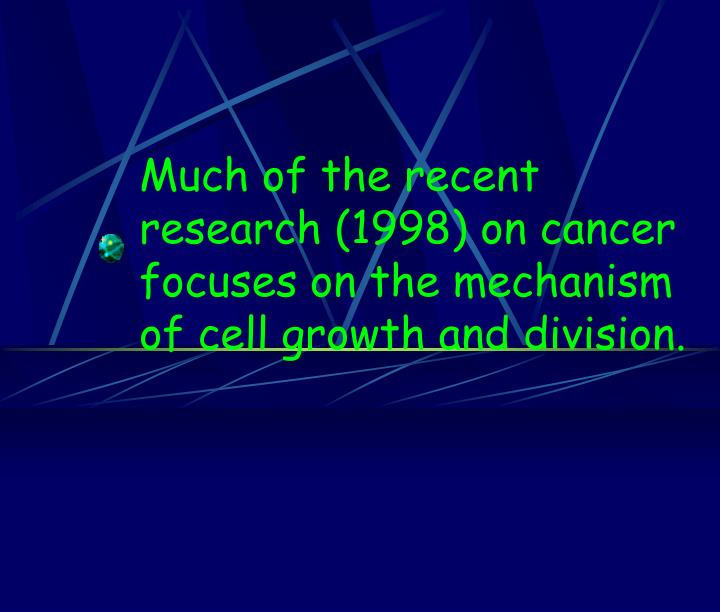 Much of the recent research (1998) on cancer focuses on the mechanism of cell growth and division.