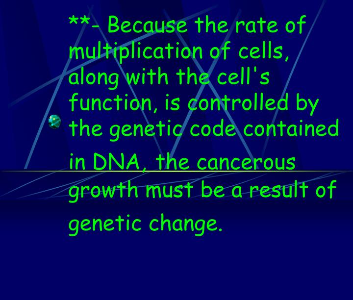 **- Because the rate of multiplication of cells, along with the cell's function, is controlled by the genetic code contained in DNA,