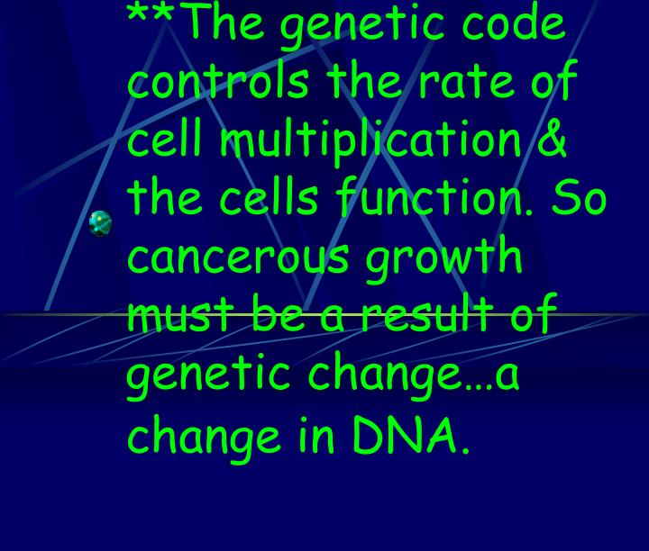 **The genetic code controls the rate of cell multiplication & the cells function. So cancerous growth must be a result of genetic change…a change in DNA.