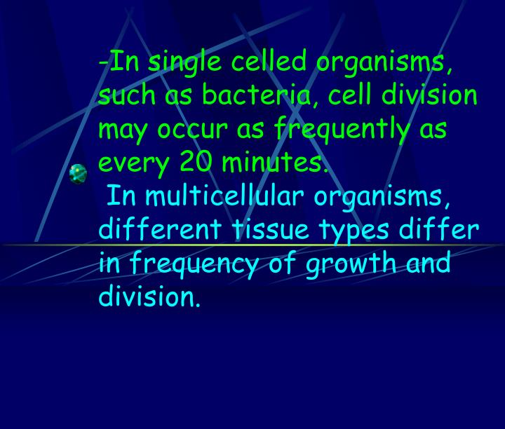 In single celled organisms, such as bacteria, cell division may occur as frequently as every 20 minutes.