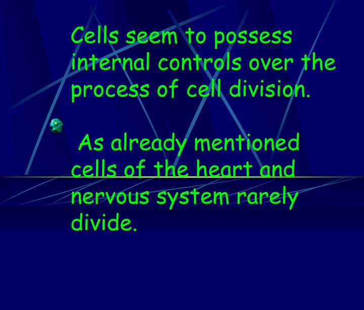 Cells seem to possess internal controls over the process of cell division.