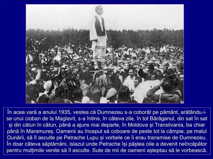 n acea var a anului 1935, vestea c Dumnezeu s-a cobort pe pmnt, artndu-i-se unui cioban de la Maglavit, s-a ntins, n cteva zile, n tot Brganul, din sat n sat i din ctun n ctun, pn a ajuns mai departe, n Moldova i Transilvania, ba chiar pn n Maramure. Oamenii au nceput s coboare de peste tot la cmpie, pe malul Dunrii, s l asculte pe Petrache Lupu i vorbele ce i erau transmise de Dumnezeu. n doar cteva sptmni, islazul unde Petrache i ptea oile a devenit nencptor pentru mulimile venite s l asculte. Sute de mii de oameni ateptau s le vorbeasc.