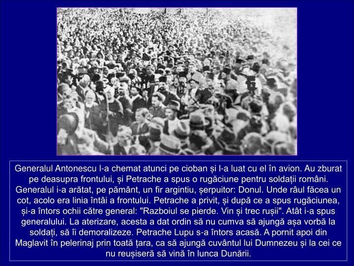 Generalul Antonescu l-a chemat atunci pe cioban i l-a luat cu el n avion. Au zburat pe deasupra frontului, i Petrache a spus o rugciune pentru soldaii romni.