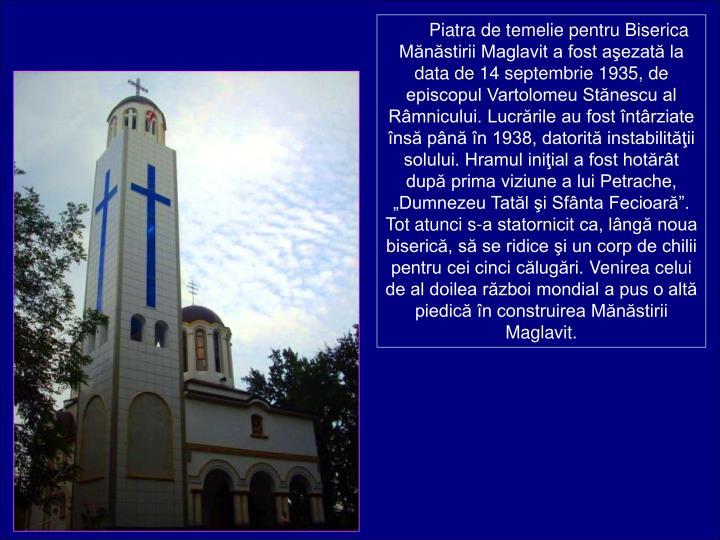 Piatra de temelie pentru Biserica Mnstirii Maglavit a fost aezat la data de 14 septembrie 1935, de episcopul Vartolomeu Stnescu al Rmnicului. Lucrrile au fost ntrziate ns pn n 1938, datorit instabilitii solului. Hramul iniial a fost hotrt dup prima viziune a lui Petrache, Dumnezeu Tatl i Sfnta Fecioar. Tot atunci s-a statornicit ca, lng noua biseric, s se ridice i un corp de chilii pentru cei cinci clugri