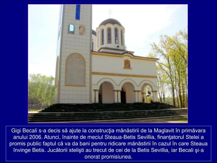 Gigi Becali s-a decis s ajute la construcia mnstirii de la Maglavit n primvara anului 2006. Atunci, nainte de meciul Steaua-Betis Sevillia, finanatorul Stelei a promis public faptul c va da bani pentru ridicare mnstirii n cazul n care Steaua nvinge Betis. Juctorii steliti au trecut de cei de la Betis Sevillia, iar Becali i-a onorat promisiunea.