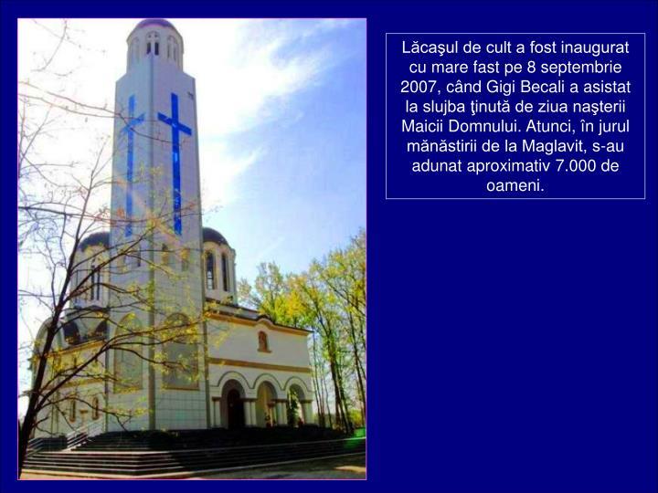 Lcaul de cult a fost inaugurat cu mare fast pe 8 septembrie 2007, cnd Gigi Becali a asistat la slujba inut de ziua naterii Maicii Domnului. Atunci, n jurul mnstirii de la Maglavit, s-au adunat aproximativ 7.000 de oameni.