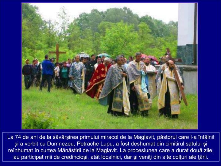La 74 de ani de la svrirea primului miracol de la Maglavit, pstorul care l-a ntlnit i a vorbit cu Dumnezeu, Petrache Lupu, a fost deshumat din cimitirul satului i renhumat n curtea Mnstirii de la Maglavit. La procesiunea care a durat dou zile, au participat mii de credincioi, att localnici, dar i venii din alte coluri ale rii.
