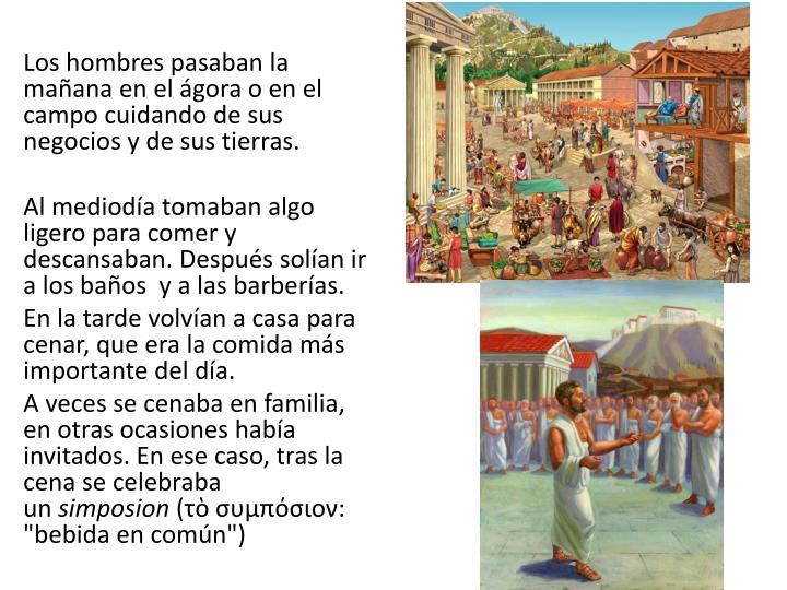 Los hombres pasaban la mañana en el ágora o en el campo cuidando de sus negocios y de sus tierras.