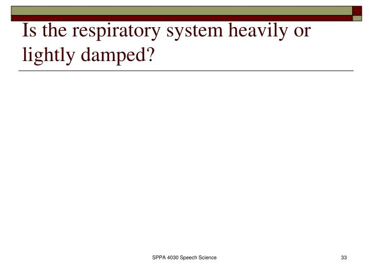Is the respiratory system heavily or lightly damped?