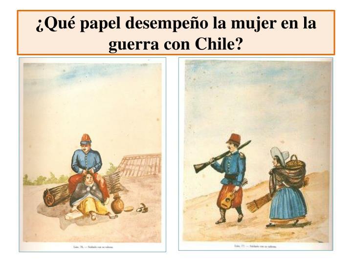 ¿Qué papel desempeño la mujer en la guerra con Chile?