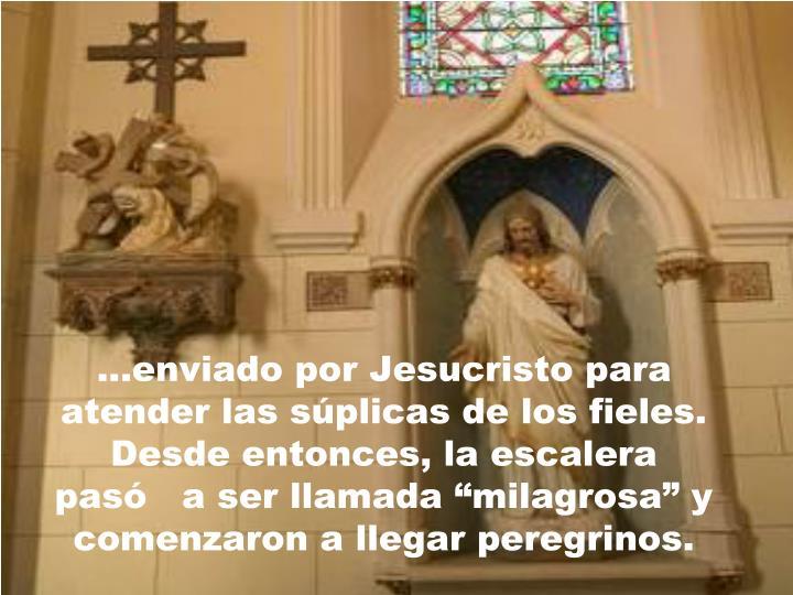 """...enviado por Jesucristo para atender las súplicas de los fieles. Desde entonces, la escalera  pasó   a ser llamada """"milagrosa"""" y comenzaron a llegar peregrinos."""