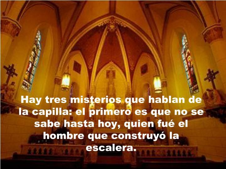 Hay tres misterios que hablan de la capilla: el primero es que no se sabe hasta hoy, quien fué el hombre que construyó la escalera.