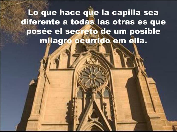 Lo que hace que la capilla sea diferente a todas las otras es que posée el secreto de um posible milagro ocurrido em ella.