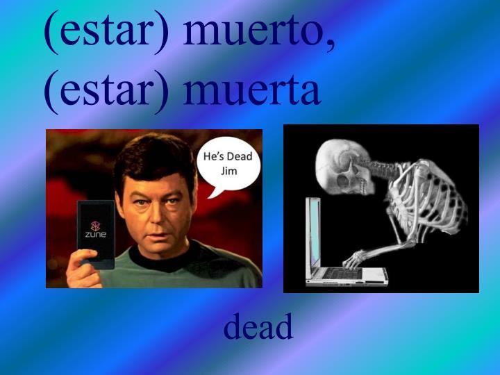 (estar) muerto, (estar) muerta
