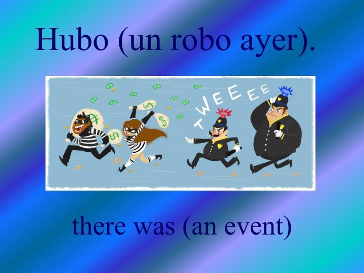 Hubo (un robo ayer).