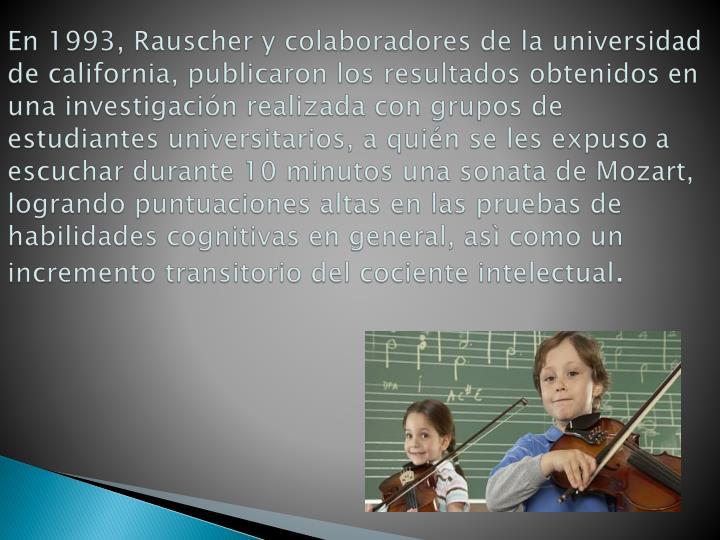 En 1993, Rauscher y colaboradores de la universidad de california, publicaron los resultados obtenidos en una investigación realizada con grupos de estudiantes universitarios, a quién se les expuso a escuchar durante 10 minutos una sonata de Mozart, logrando puntuaciones altas en las pruebas de habilidades cognitivas en general, asì como un incremento transitorio del cociente intelectual