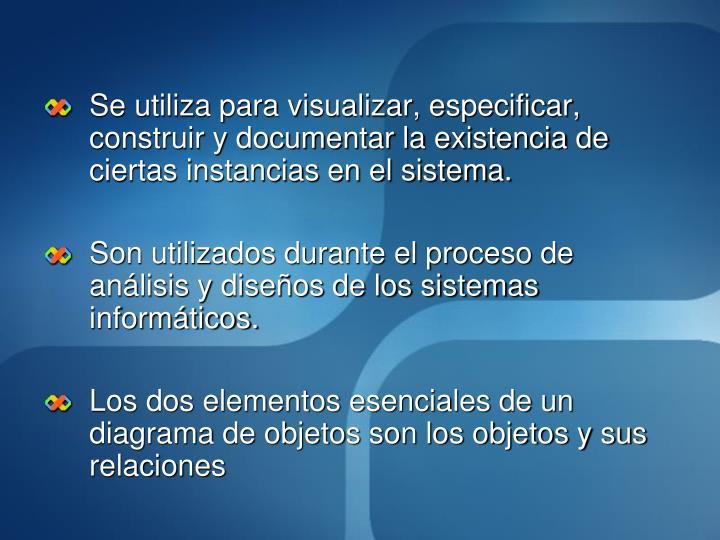 Se utiliza para visualizar, especificar, construir y documentar la existencia de ciertas instancias en el sistema.