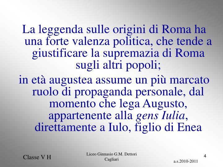 La leggenda sulle origini di Roma ha una forte valenza politica, che tende a giustificare la supremazia di Roma sugli altri popoli;