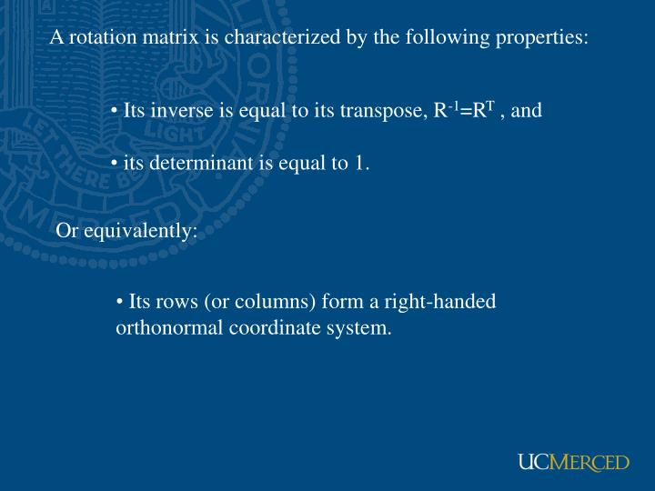 A rotation matrix is characterized by the following properties: