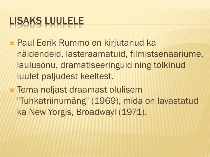 Paul Eerik Rummo on kirjutanud ka näidendeid, lasteraamatuid, filmistsenaariume, laulusõnu, dramatiseeringuid ning tõlkinud luulet paljudest keeltest
