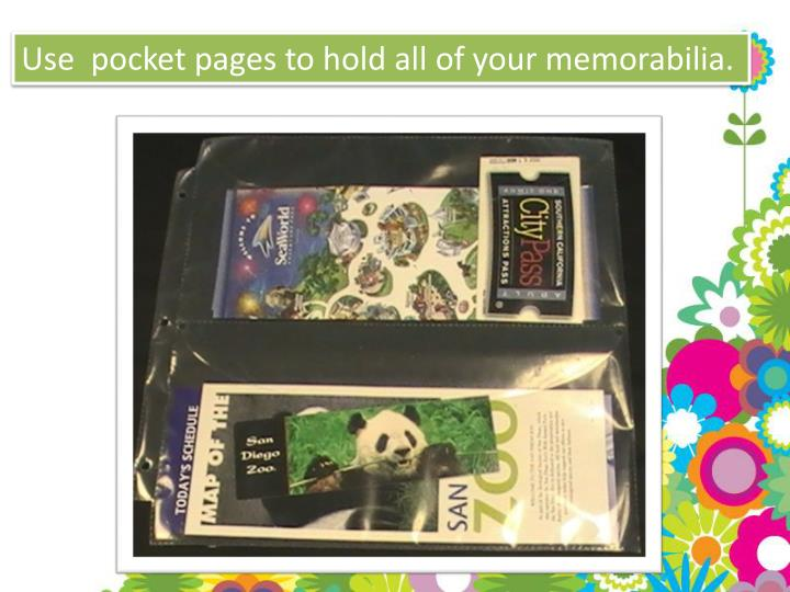 Use  pocket pages to hold all of your memorabilia.