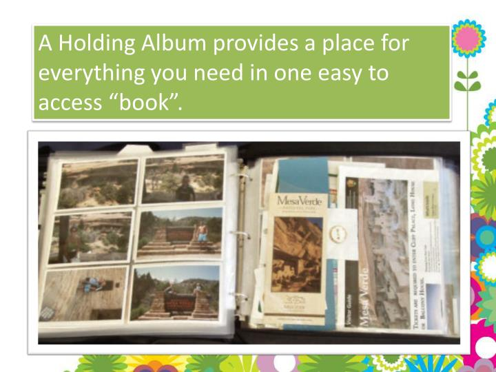 "A Holding Album provides a place for everything you need in one easy to access ""book""."