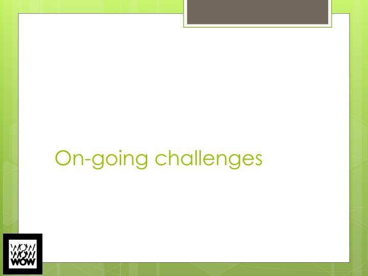 On-going challenges