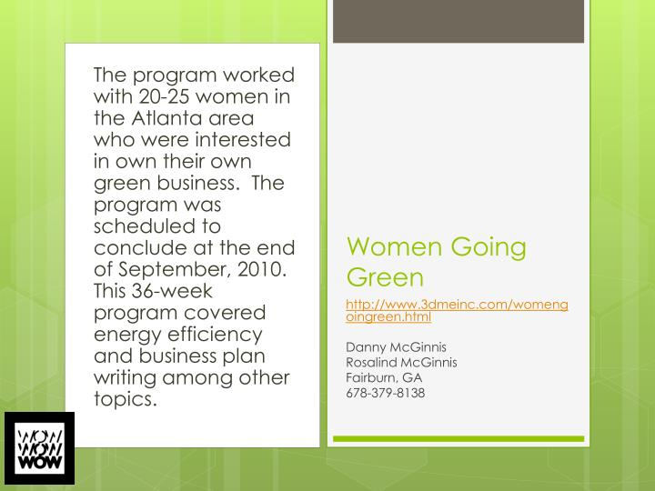 The program worked with 20-25 women in the Atlanta area who were interested in own their own green business.  The program was scheduled to conclude at the end of September, 2010.  This 36-week program covered energy efficiency and business plan writing among other topics.