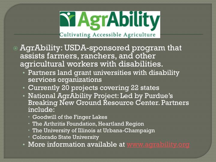 AgrAbility: USDA-sponsored program that assists farmers, ranchers, and other agricultural workers with disabilities.
