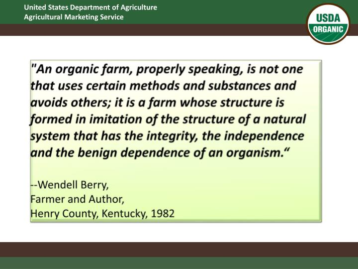 """An organic farm, properly speaking, is not one that uses certain methods and substances and avoids others; it is a farm whose structure is formed in imitation of the structure of a natural system that has the integrity, the independence and the benign dependence of an organism."""