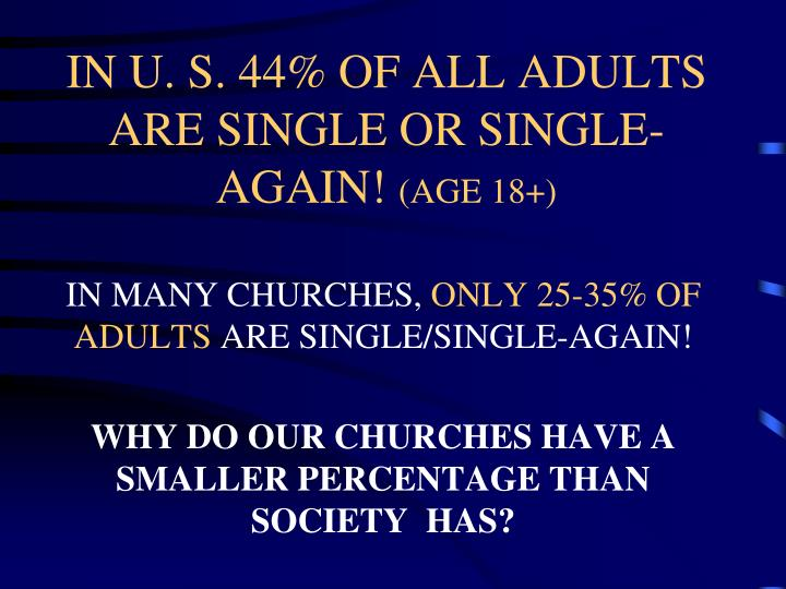 IN U. S. 44% OF ALL ADULTS ARE SINGLE OR SINGLE-AGAIN!