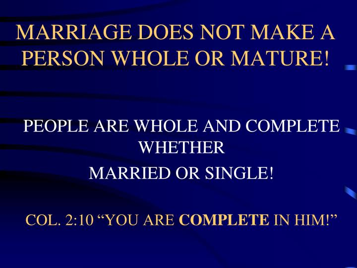 MARRIAGE DOES NOT MAKE A PERSON WHOLE OR MATURE!