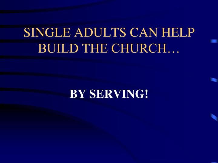 SINGLE ADULTS CAN HELP BUILD THE CHURCH…